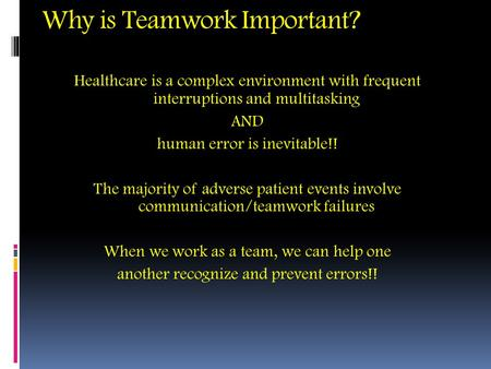 Why is Teamwork Important? Healthcare is a complex environment with frequent interruptions and multitasking AND human error is inevitable!! The majority.