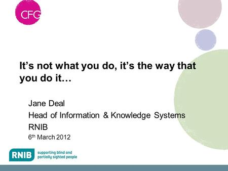 It's not what you do, it's the way that you do it… Jane Deal Head of Information & Knowledge Systems RNIB 6 th March 2012.
