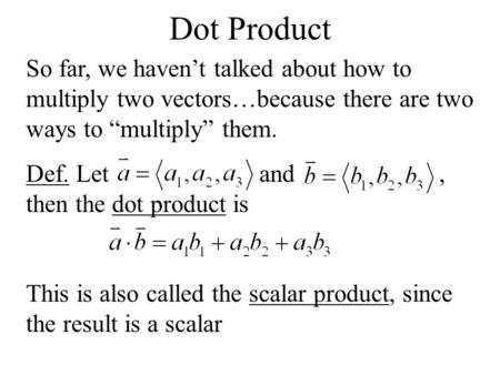 "Dot Product So far, we haven't talked about how to multiply two vectors…because there are two ways to ""multiply"" them. Def. Let and, then the dot product."