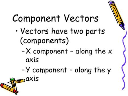 Component Vectors Vectors have two parts (components) –X component – along the x axis –Y component – along the y axis.