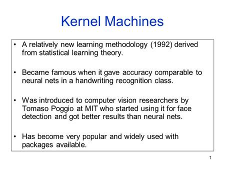 1 Kernel Machines A relatively new learning methodology (1992) derived from statistical learning theory. Became famous when it gave accuracy comparable.