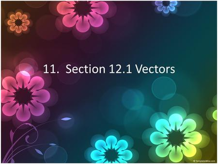 11. Section 12.1 Vectors. 12.1 Vectors What is a vector and how do you combine them?