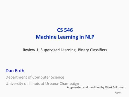 Page 1 CS 546 Machine Learning in NLP Review 1: Supervised Learning, Binary Classifiers Dan Roth Department of Computer Science University of Illinois.