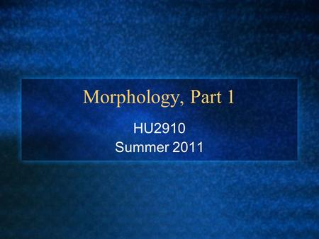 "Morphology, Part 1 HU2910 Summer 2011. What is morphology? What is a morpheme? ""the minimal unit of meaning"""