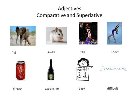 Adjectives Comparative and Superlative big small tall short cheap expensive easy difficult.