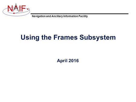 Navigation and Ancillary Information Facility NIF Using the Frames Subsystem April 2016.