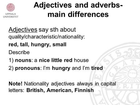 Adjectives and adverbs- main differences Adjectives say sth about quality/characteristic/nationality: red, tall, hungry, small Describe 1) nouns: a nice.