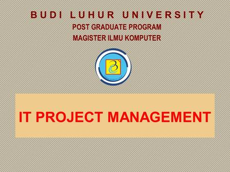 B U D I L U H U R U N I V E R S I T Y POST GRADUATE PROGRAM MAGISTER ILMU KOMPUTER IT PROJECT MANAGEMENT.