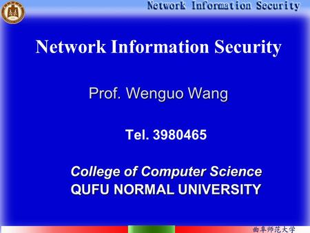 Prof. Wenguo Wang Network Information Security Prof. Wenguo Wang Tel. 3980465 College of Computer Science QUFU NORMAL UNIVERSITY.