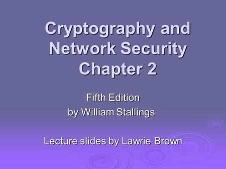 Cryptography and Network Security Chapter 2 Fifth Edition by William Stallings Lecture slides by Lawrie Brown.