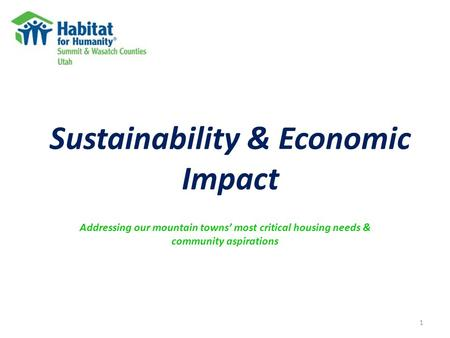 Sustainability & Economic Impact Addressing our mountain towns' most critical housing needs & community aspirations 1.