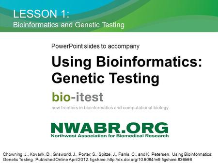 LESSON 1: Bioinformatics and Genetic Testing PowerPoint slides to accompany Using Bioinformatics: Genetic Testing Chowning, J., Kovarik, D., Grisworld,