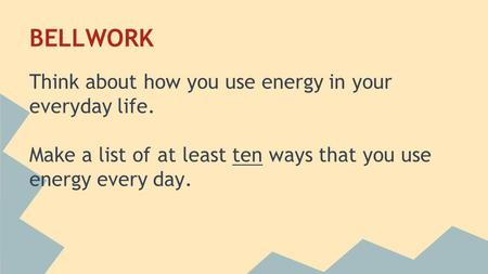BELLWORK Think about how you use energy in your everyday life. Make a list of at least ten ways that you use energy every day.