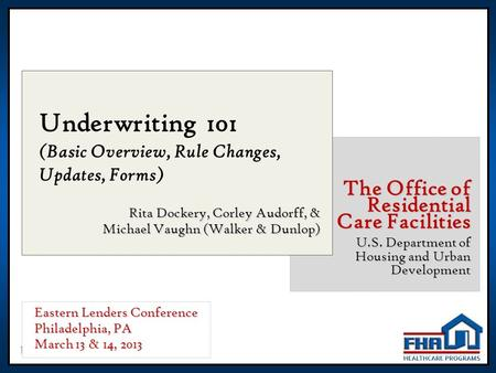 1 Underwriting 101 (Basic Overview, Rule Changes, Updates, Forms) Rita Dockery, Corley Audorff, & Michael Vaughn (Walker & Dunlop) The Office of Residential.