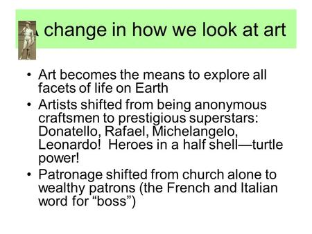 A change in how we look at art Art becomes the means to explore all facets of life on Earth Artists shifted from being anonymous craftsmen to prestigious.