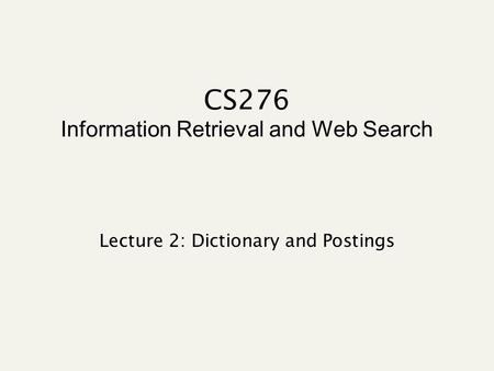 CS276 Information Retrieval and Web Search Lecture 2: Dictionary and Postings.