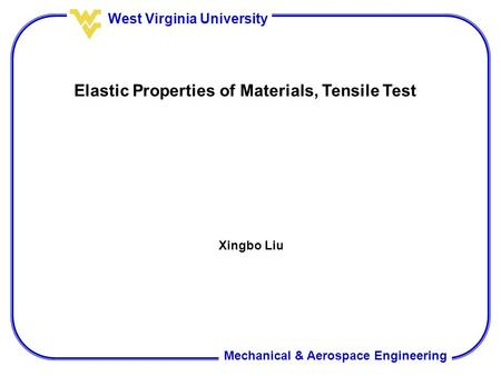 Mechanical & Aerospace Engineering West Virginia University Elastic Properties of Materials, Tensile Test Xingbo Liu.
