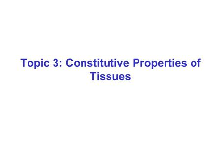 Topic 3: Constitutive Properties of Tissues