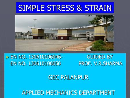 SIMPLE STRESS & STRAIN ► EN NO. 130610106046- GUIDED BY EN NO. 130610106050 PROF. V.R.SHARMA GEC PALANPUR APPLIED MECHANICS DEPARTMENT.