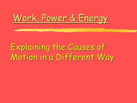 Work, Power & Energy Work, Power & Energy Explaining the Causes of Motion in a Different Way.