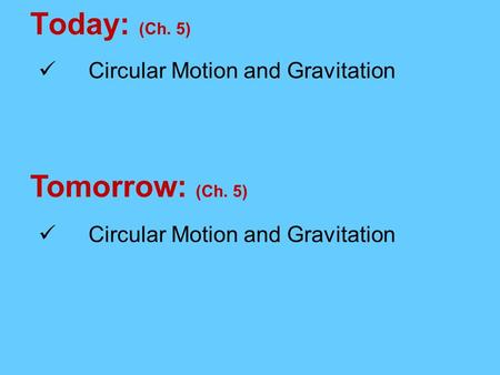 Today: (Ch. 5) Tomorrow: (Ch. 5) Circular Motion and Gravitation.