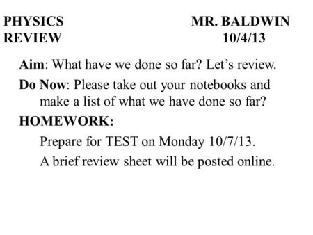 PHYSICSMR. BALDWIN REVIEW10/4/13 Aim: What have we done so far? Let's review. Do Now: Please take out your notebooks and make a list of what we have done.