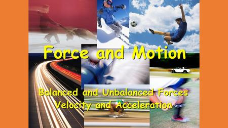Force and Motion Balanced and Unbalanced Forces Velocity and Acceleration.
