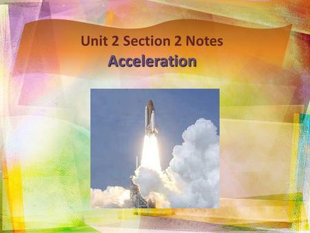 Unit 2 Section 2 NotesAcceleration. Acceleration  Acceleration: rate of change in velocity  An object accelerates if:  It's speed changes: if an object.