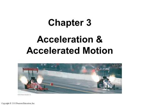Copyright © 2010 Pearson Education, Inc. Chapter 3 Acceleration & Accelerated Motion.