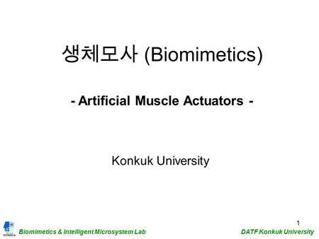 Biomimetics & Intelligent Microsystem Lab DATF Konkuk University 1 생체모사 (Biomimetics) Konkuk University - Artificial Muscle Actuators -