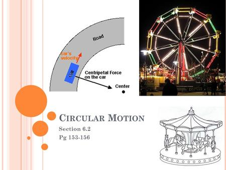C IRCULAR M OTION Section 6.2 Pg 153-156. O BJECTIVES Explain why an object moving in a circle at constant speed is accelerating. Describe how centripetal.