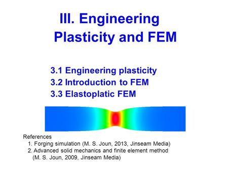III. Engineering Plasticity and FEM 3.1 Engineering plasticity 3.2 Introduction to FEM 3.3 Elastoplatic FEM References 1. Forging simulation (M. S. Joun,