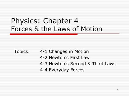 1 Physics: Chapter 4 Forces & the Laws of Motion Topics:4-1 Changes in Motion 4-2 Newton's First Law 4-3 Newton's Second & Third Laws 4-4 Everyday Forces.