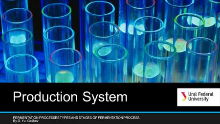 Production System FERMENTATION PROCESSES TYPES AND STAGES OF FERMENTATION PROCESS By D. Yu. Golikov.