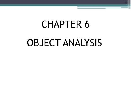 CHAPTER 6 1 OBJECT ANALYSIS. Chapter Objectives Explain how object-oriented analysis can be used to describe an information system Define object modeling.
