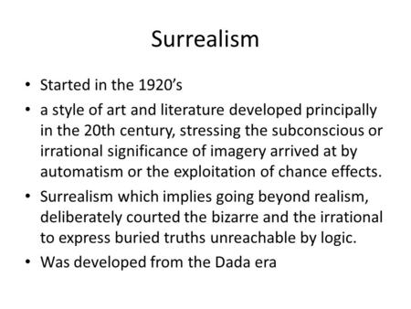 Surrealism Started in the 1920's a style of art and literature developed principally in the 20th century, stressing the subconscious or irrational significance.