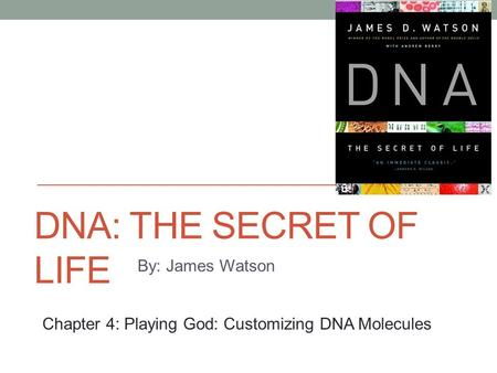DNA: THE SECRET OF LIFE By: James Watson Chapter 4: Playing God: Customizing DNA Molecules.