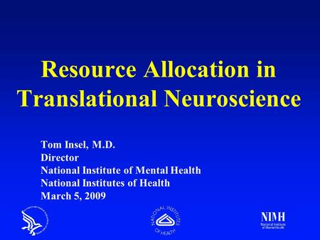 Resource Allocation in Translational Neuroscience Tom Insel, M.D. Director National Institute of Mental Health National Institutes of Health March 5, 2009.