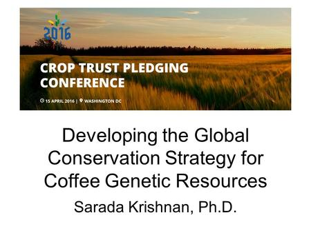 Developing the Global Conservation Strategy for Coffee Genetic Resources Sarada Krishnan, Ph.D.