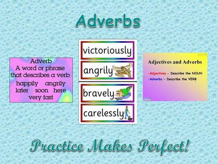 We use adverbs in the following cases: To tell us more about actions (verbs). They show how, where or when something is done. E.g. She walked slowly.