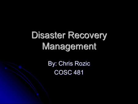 Disaster Recovery Management By: Chris Rozic COSC 481.