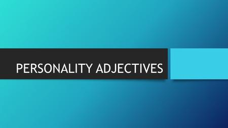 PERSONALITY ADJECTIVES. WHAT ARE PERSONALITY ADJECTIVES? Personality adjectives are adjectives that we use to describe a person and their character or.
