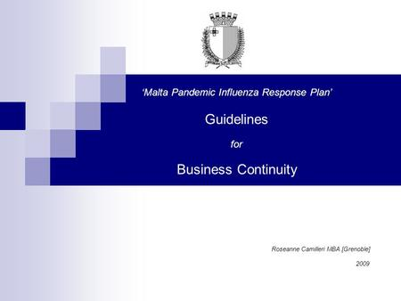 'Malta Pandemic Influenza Response Plan' Guidelines for Business Continuity Roseanne Camilleri MBA [Grenoble] 2009.