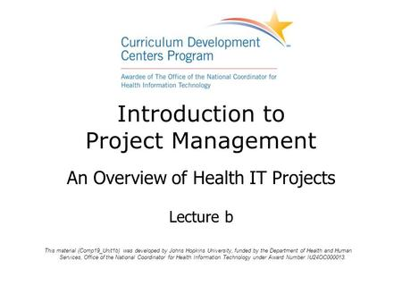 Introduction to Project Management An Overview of Health IT Projects Lecture b This material (Comp19_Unit1b) was developed by Johns Hopkins University,