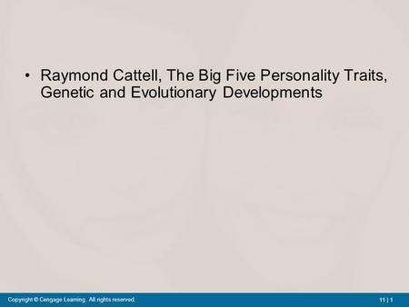 11 | 1 Copyright © Cengage Learning. All rights reserved. Raymond Cattell, The Big Five Personality Traits, Genetic and Evolutionary Developments.