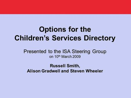 Options for the Children's Services Directory Presented to the ISA Steering Group on 10 th March 2009 Russell Smith, Alison Gradwell and Steven Wheeler.