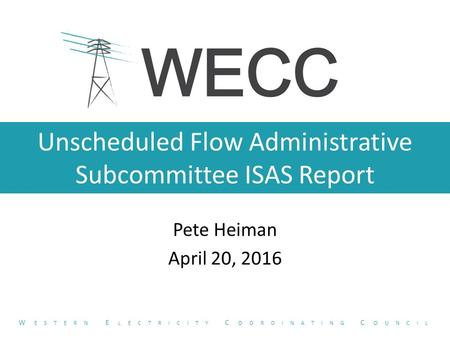 Unscheduled Flow Administrative Subcommittee ISAS Report Pete Heiman April 20, 2016 W ESTERN E LECTRICITY C OORDINATING C OUNCIL.
