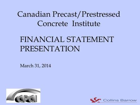 Canadian Precast/Prestressed Concrete Institute FINANCIAL STATEMENT PRESENTATION March 31, 2014.