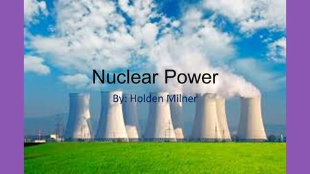 Nuclear Power By: Holden Milner. Nuclear Energy Nuclear energy usually means the part of the energy of an atomic nucleus, which can be released by fusion.
