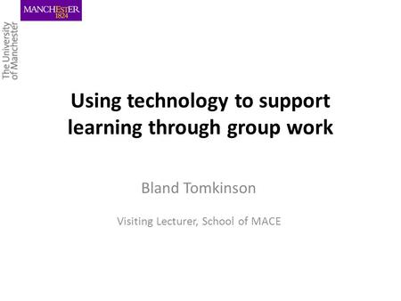 Using technology to support learning through group work Bland Tomkinson Visiting Lecturer, School of MACE.